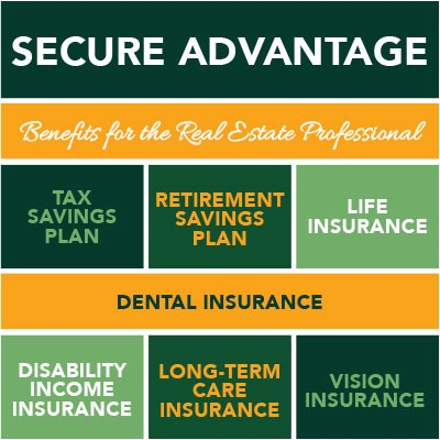 Secure Advantage - Benefits for the Real Estate Professional - Tax Savings Plan - Retirement Savings Plan - Life Insurance - Dental Insurance - Disability Income Insurance - Long-term Care Insurance - Vision Insurance